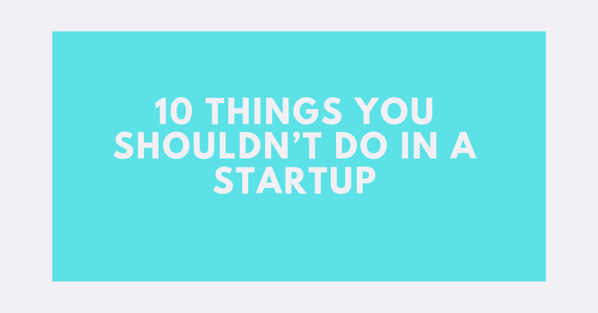 10 Things You Shouldn't Do in a Startup