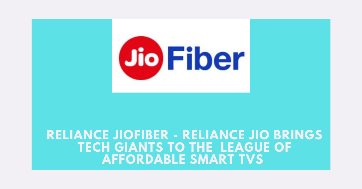 Reliance JioFiber – Reliance Jio Brings Tech Giants to the  League of Affordable Smart TVs